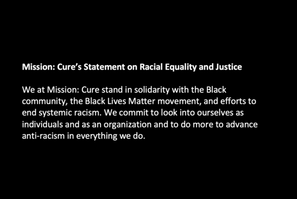 Mission: Cure's Statement on Racial Equality and Justice We at Mission: Cure stand in solidarity with the Black community, the Black Lives Matter movement, and efforts to end systemic racism. We commit to look into ourselves as individuals and as an organization and to do more to advance anti-racism in everything we do.